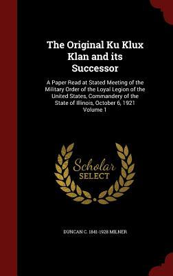 The Original Ku Klux Klan and Its Successor: A Paper Read at Stated Meeting of the Military Order of the Loyal Legion of the United States, Commandery of the State of Illinois, October 6, 1921 Volume 1