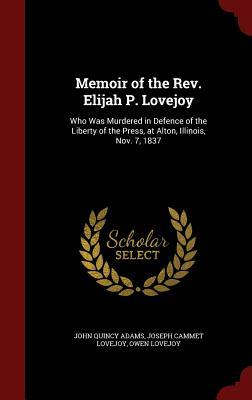 Memoir of the Rev. Elijah P. Lovejoy: Who Was Murdered in Defence of the Liberty of the Press, at Alton, Illinois, Nov. 7, 1837
