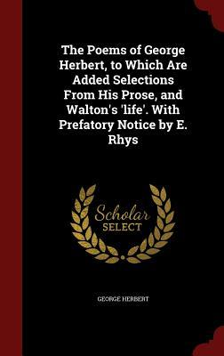 The Poems of George Herbert, to Which Are Added Selections from His Prose, and Walton's 'life'. with Prefatory Notice by E. Rhys