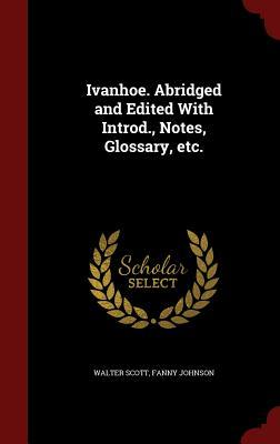 Ivanhoe. Abridged and Edited with Introd., Notes, Glossary, Etc.