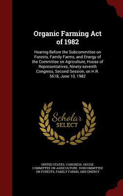 Organic Farming Act of 1982: Hearing Before the Subcommittee on Forests, Family Farms, and Energy of the Committee on Agriculture, House of Representatives, Ninety-Seventh Congress, Second Session, on H.R. 5618, June 10, 1982
