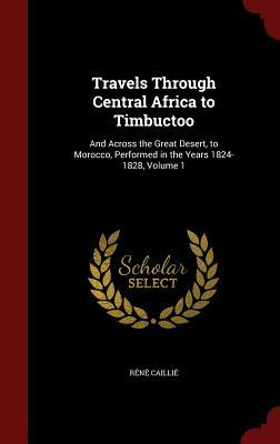Travels Through Central Africa to Timbuctoo: And Across the Great Desert, to Morocco, Performed in the Years 1824-1828, Volume 1