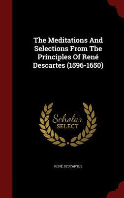 The Meditations and Selections from the Principles of Ren� Descartes (1596-1650)
