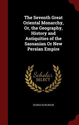 The Seventh Great Oriental Monarchy, Or, the Geography, History and Antiquities of the Sassanian or New Persian Empire