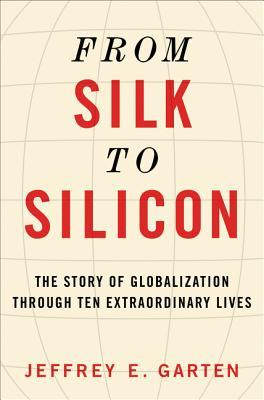 From Silk to Silicon by Jeffrey E. Garten