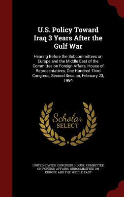 U.S. Policy Toward Iraq 3 Years After the Gulf War: Hearing Before the Subcommittees on Europe and the Middle East of the Committee on Foreign Affairs, House of Representatives, One Hundred Third Congress, Second Session, February 23, 1994