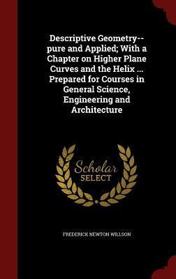 Descriptive Geometry--Pure and Applied; With a Chapter on Higher Plane Curves and the Helix ... Prepared for Courses in General Science, Engineering and Architecture