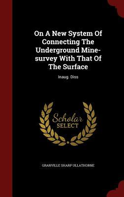 On a New System of Connecting the Underground Mine-Survey with That of the Surface: Inaug. Diss
