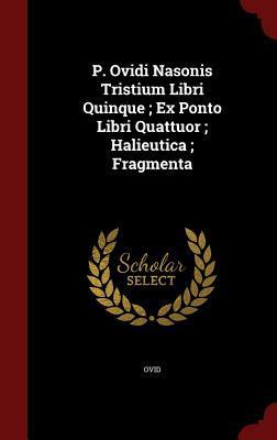 P. Ovidi Nasonis Tristium Libri Quinque; Ex Ponto Libri Quattuor; Halieutica; Fragmenta