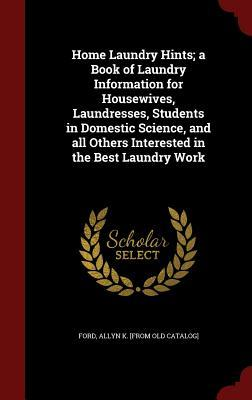 Home Laundry Hints; A Book of Laundry Information for Housewives, Laundresses, Students in Domestic Science, and All Others Interested in the Best Laundry Work