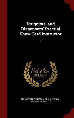 Druggists' and Dispensers' Practial Show Card Instructor ..