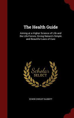 The Health Guide: Aiming at a Higher Science of Life and the Life-Forces; Giving Nature's Simple and Beautiful Laws of Cure