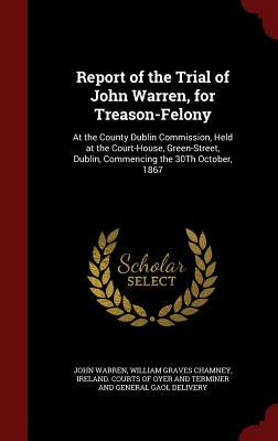 Report of the Trial of John Warren, for Treason-Felony: At the County Dublin Commission, Held at the Court-House, Green-Street, Dublin, Commencing the 30th October, 1867