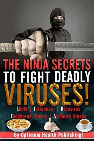 The Ninja Secrets To Fight Deadly Viruses! Fight Off Ebola, MRSA, E Coli, Influenza and Tuberculosis Naturally!