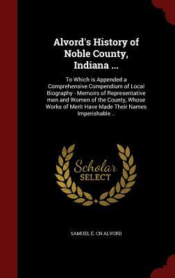 Alvord's History of Noble County, Indiana ...: To Which Is Appended a Comprehensive Compendium of Local Biography - Memoirs of Representative Men and Women of the County, Whose Works of Merit Have Made Their Names Imperishable ..