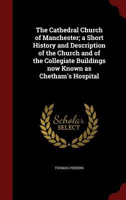 The Cathedral Church of Manchester; A Short History and Description of the Church and of the Collegiate Buildings Now Known as Chetham's Hospital