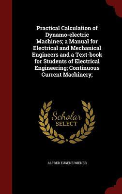 Practical Calculation of Dynamo-Electric Machines; A Manual for Electrical and Mechanical Engineers and a Text-Book for Students of Electrical Engineering; Continuous Current Machinery;