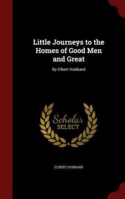 Little Journeys to the Homes of Good Men and Great: By Elbert Hubbard