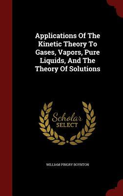 Applications of the Kinetic Theory to Gases, Vapors, Pure Liquids, and the Theory of Solutions
