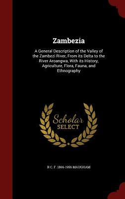 Zambezia: A General Description of the Valley of the Zambezi River, from Its Delta to the River Aroangwa, with Its History, Agriculture, Flora, Fauna, and Ethnography