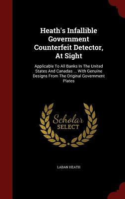 Heath's Infallible Government Counterfeit Detector, at Sight: Applicable to All Banks in the United States and Canadas ... with Genuine Designs from the Original Government Plates