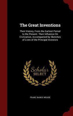 The Great Inventions: Their History, from the Earliest Period to the Present. Their Influence on Civilization, Accompanied by Sketches of Lives of the Principal Investors