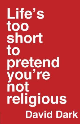Life's Too Short to Pretend You're Not Religious by David Dark