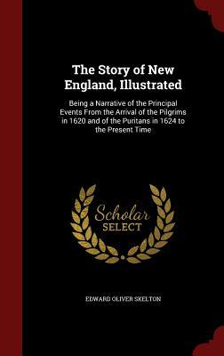 The Story of New England, Illustrated: Being a Narrative of the Principal Events from the Arrival of the Pilgrims in 1620 and of the Puritans in 1624 to the Present Time