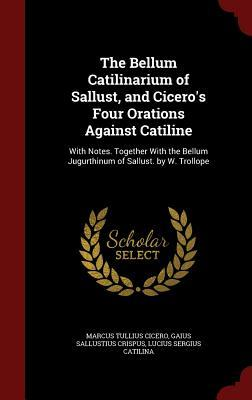 The Bellum Catilinarium of Sallust, and Cicero's Four Orations Against Catiline: With Notes. Together with the Bellum Jugurthinum of Sallust. by W. Trollope