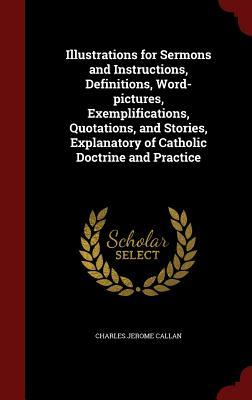 Illustrations for Sermons and Instructions, Definitions, Word-Pictures, Exemplifications, Quotations, and Stories, Explanatory of Catholic Doctrine and Practice