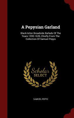 A Pepysian Garland: Black-Letter Broadside Ballads of the Years 1595-1639, Chiefly from the Collection of Samuel Pepys