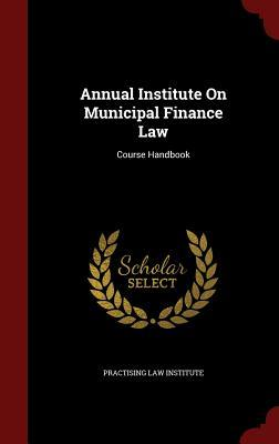 Annual Institute on Municipal Finance Law: Course Handbook