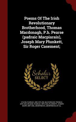 Poems of the Irish Revolutionary Brotherhood, Thomas Macdonagh, P.H. Pearse (Padraic Macpiarais), Joseph Mary Plunkett, Sir Roger Casement;