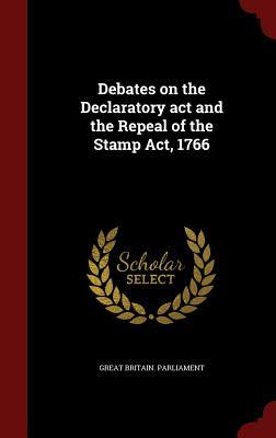 Debates on the Declaratory ACT and the Repeal of the Stamp Act, 1766