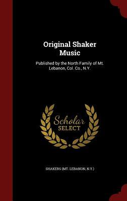 Original Shaker Music: Published by the North Family of Mt. Lebanon, Col. Co., N.Y.