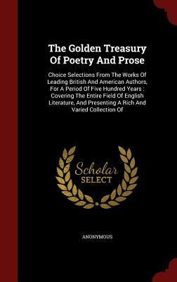The Golden Treasury of Poetry and Prose: Choice Selections from the Works of Leading British and American Authors, for a Period of Five Hundred Years: Covering the Entire Field of English Literature, and Presenting a Rich and Varied Collection of