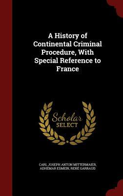 A History of Continental Criminal Procedure, with Special Reference to France