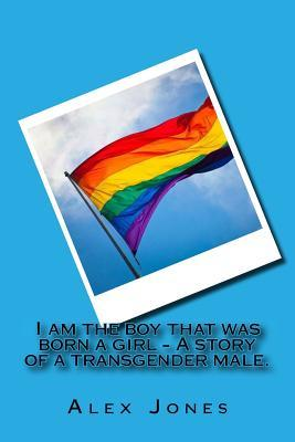I Am the Boy That Was Born a Girl - A Story of a Transgender Male.: Alex Was Brought Up as a Little Girl for 15 Years, Until He Managed to Tell His Family about Who He Truly Was. Since Then He Has Been Battling Through Life as a Male.