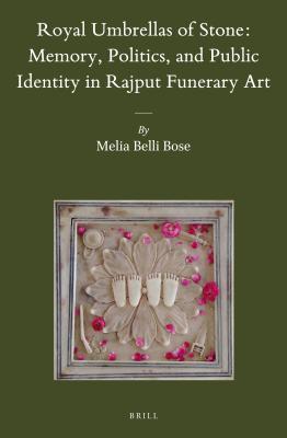 Royal Umbrellas of Stone: Memory, Politics, and Public Identity in Rajput Funerary Art