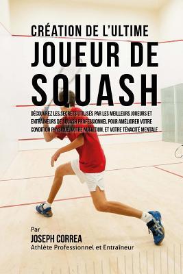 Creation de L'Ultime Joueur de Squash: Decouvrez Les Secrets Utilises Par Les Meilleurs Joueurs Et Entraineurs de Squash Professionnel Pour Ameliorer Votre Condition Physique, Votre Nutrition, Et Votre Tenacite Mentale