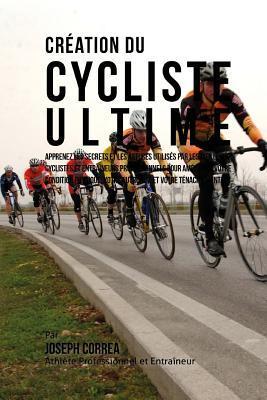 Creation Du Cycliste Ultime: Apprenez Les Secrets Et Les Astuces Utilises Par Les Meilleurs Cyclistes Et Entraineurs Professionnels Pour Ameliorer Votre Condition Physique, Votre Nutrition, Et Votre Tenacite Mentale