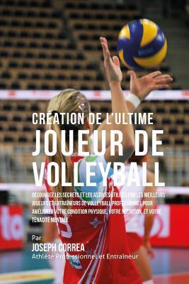 Creation de L'Ultime Joueur de Volleyball: Decouvrez Les Secrets Et Les Astuces Utilises Par Les Meilleurs Joueurs Et Entraineurs de Volleyball Professionnel Pour Ameliorer Votre Condition Physique, Votre Nutrition, Et Votre Tenacite Mentale