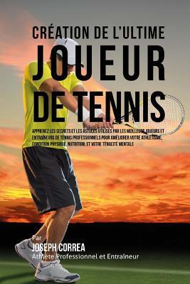 Creation de L'Ultime Joueur de Tennis: Apprenez Les Secrets Et Les Astuces Utilises Par Les Meilleurs Joueurs Et Entraineurs de Tennis Professionnels Pour Ameliorer Votre Athletisme, Condition Physique, Nutrition, Et Votre Tenacite Mentale