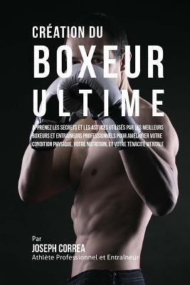 Creation Du Boxeur Ultime: Apprenez Les Secrets Et Les Astuces Utilises Par Les Meilleurs Boxeurs Et Entraineurs Professionnels Pour Ameliorer Votre Condition Physique, Votre Nutrition, Et Votre Tenacite Mentale