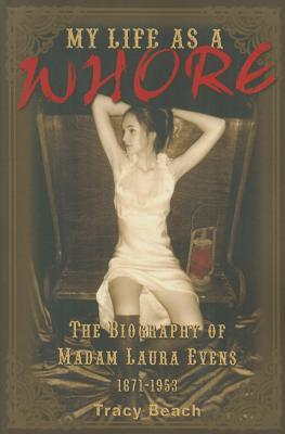 MY LIFE AS A WHORE : THE BIOGRAPHY OF MADAM LAURA EVENS 1871-1953