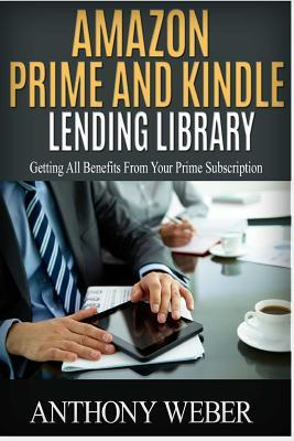 Amazon Prime and Kindle Lending Library: Getting All Benefits from Your Prime Subscription (Free Books, Free Movie, Prime Music, Free Audio, Beginners Guide, Amazon Prime, Amazon Prime Membership)