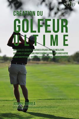 Creation Du Golfeur Ultime: Realiser Les Secrets Et Astuces Utilises Par Les Meilleurs Golfeurs Et Entraineurs Professionnels Pour Ameliorer Votre Condition Physique, Votre Nutrition, Et Votre Tenacite Mentale