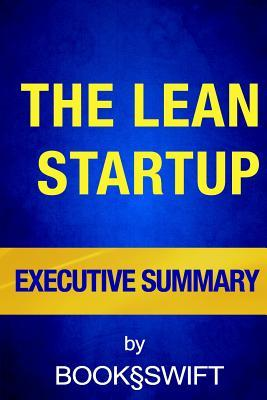 Executive Summary of the Lean Startup: How Today's Entrepreneurs Use Continuous Innovation to Create Radically Successful Businesses