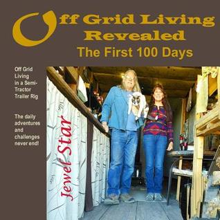 Off Grid Living Revealed: The First 100 Days: Off Grid Living in a Semi-Tractor Trailer Rig: The Daily Adventures and Challenges Never End.