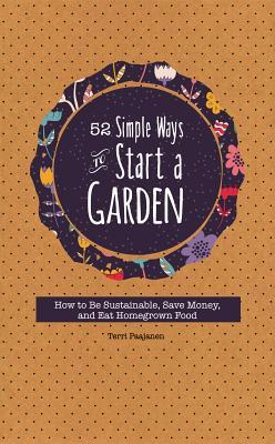 52 Simple Ways to Start a Garden: How to Be Sustainable, Save Money, and Eat Homegrown Food